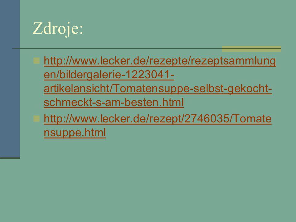 Zdroje: http://www.lecker.de/rezepte/rezeptsammlung en/bildergalerie-1223041- artikelansicht/Tomatensuppe-selbst-gekocht- schmeckt-s-am-besten.html http://www.lecker.de/rezepte/rezeptsammlung en/bildergalerie-1223041- artikelansicht/Tomatensuppe-selbst-gekocht- schmeckt-s-am-besten.html http://www.lecker.de/rezept/2746035/Tomate nsuppe.html http://www.lecker.de/rezept/2746035/Tomate nsuppe.html