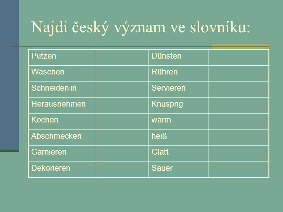 Najdi český význam ve slovníku: PutzenDünsten WaschenRühren Schneiden inServieren HerausnehmenKnusprig Kochenwarm Abschmeckenheiß GarnierenGlatt DekorierenSauer
