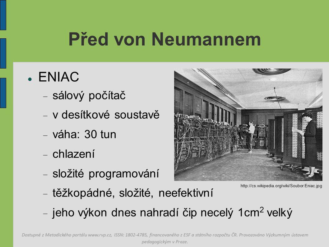 Před von Neumannem ENIAC  sálový počítač  v desítkové soustavě  váha: 30 tun  chlazení  složité programování  těžkopádné, složité, neefektivní  jeho výkon dnes nahradí čip necelý 1cm 2 velký Dostupné z Metodického portálu www.rvp.cz, ISSN: 1802-4785, financovaného z ESF a státního rozpočtu ČR.