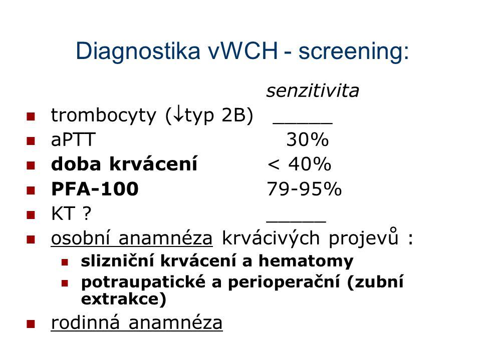 Diagnostika vWCH - screening: senzitivita trombocyty (typ 2B) _____ aPTT 30% doba krvácení< 40% PFA-10079-95% KT ?_____ osobní anamnéza krvácivých pr