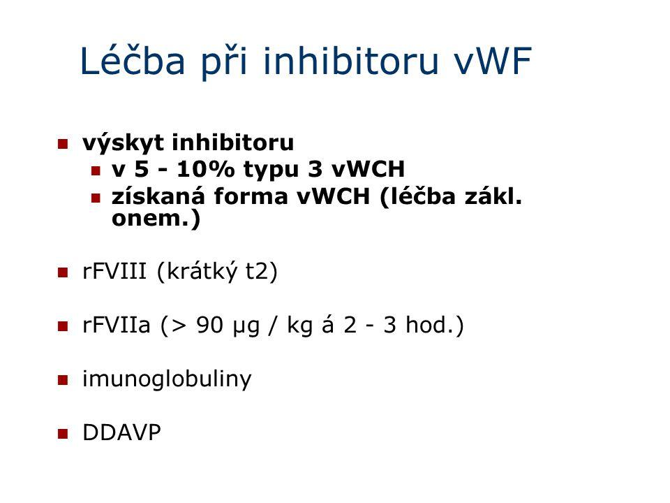 Léčba při inhibitoru vWF výskyt inhibitoru v 5 - 10% typu 3 vWCH získaná forma vWCH (léčba zákl. onem.) rFVIII (krátký t2) rFVIIa (> 90 µg / kg á 2 -