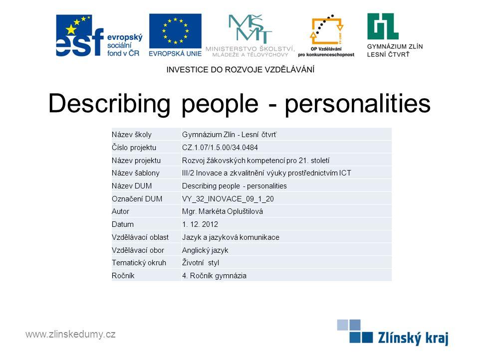 Describing people - personalities www.zlinskedumy.cz Název školyGymnázium Zlín - Lesní čtvrť Číslo projektuCZ.1.07/1.5.00/34.0484 Název projektuRozvoj žákovských kompetencí pro 21.