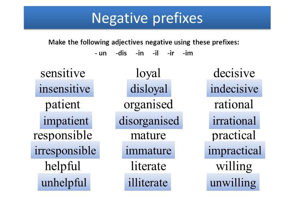 Negative prefixes Make the following adjectives negative using these prefixes: - un -dis -in -il -ir -im sensitive patient responsible helpful loyal o