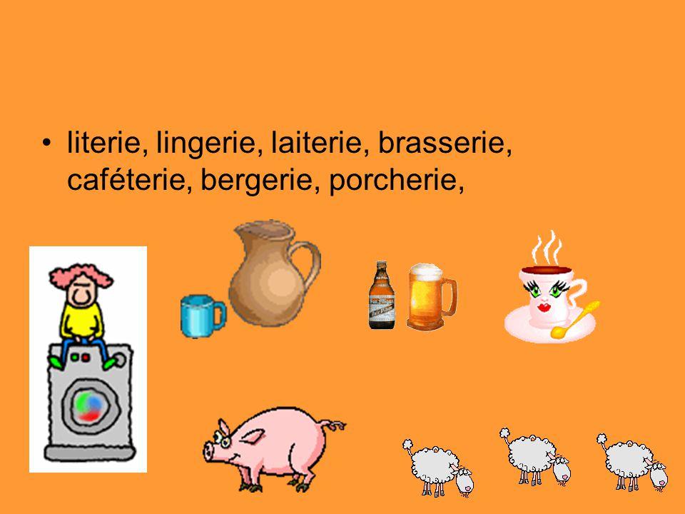 literie, lingerie, laiterie, brasserie, caféterie, bergerie, porcherie,