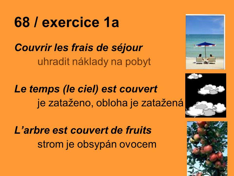 68 / exercice 1a Couvrir les frais de séjour uhradit náklady na pobyt Le temps (le ciel) est couvert je zataženo, obloha je zatažená L'arbre est couvert de fruits strom je obsypán ovocem