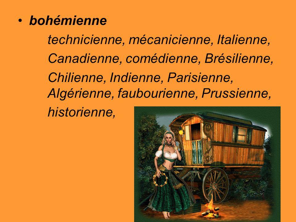 bohémienne technicienne, mécanicienne, Italienne, Canadienne, comédienne, Brésilienne, Chilienne, Indienne, Parisienne, Algérienne, faubourienne, Prussienne, historienne,