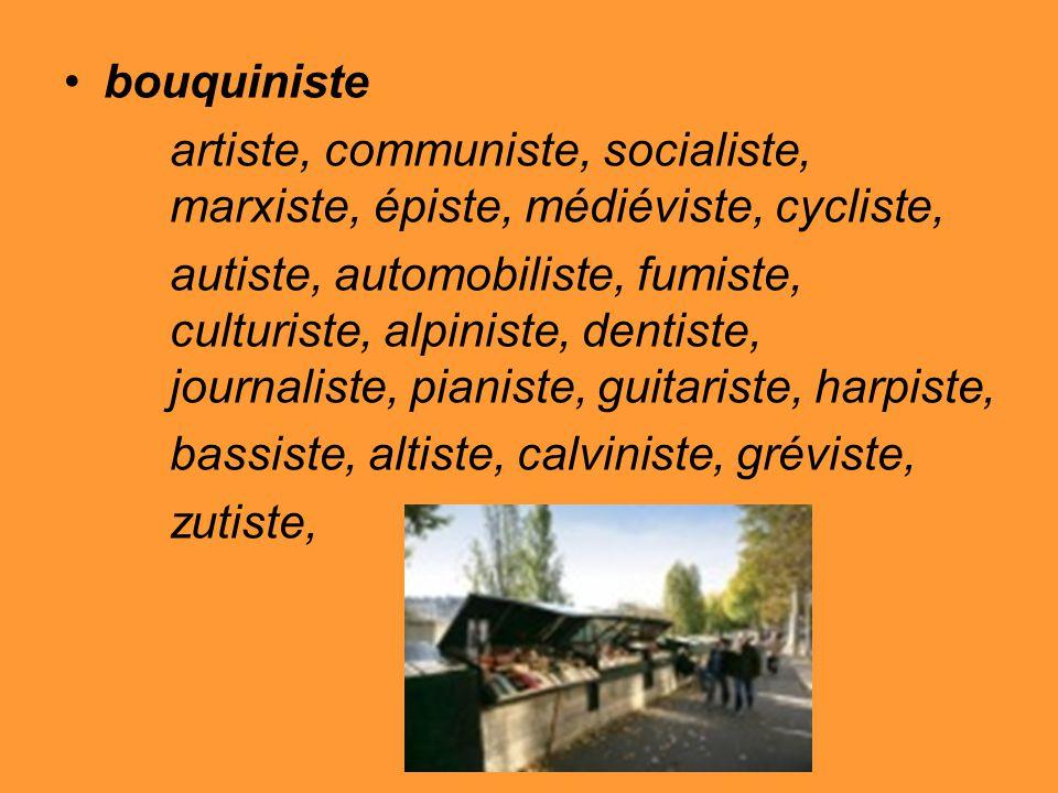 bouquiniste artiste, communiste, socialiste, marxiste, épiste, médiéviste, cycliste, autiste, automobiliste, fumiste, culturiste, alpiniste, dentiste, journaliste, pianiste, guitariste, harpiste, bassiste, altiste, calviniste, gréviste, zutiste,