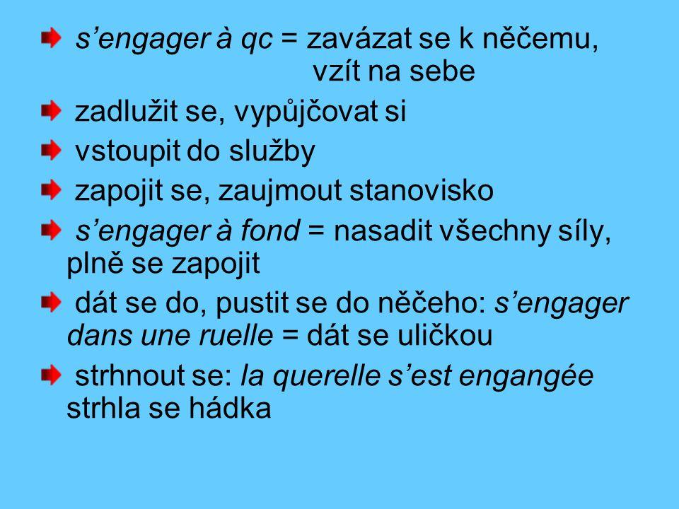 s'engager à qc = zavázat se k něčemu, vzít na sebe zadlužit se, vypůjčovat si vstoupit do služby zapojit se, zaujmout stanovisko s'engager à fond = nasadit všechny síly, plně se zapojit dát se do, pustit se do něčeho: s'engager dans une ruelle = dát se uličkou strhnout se: la querelle s'est engangée strhla se hádka