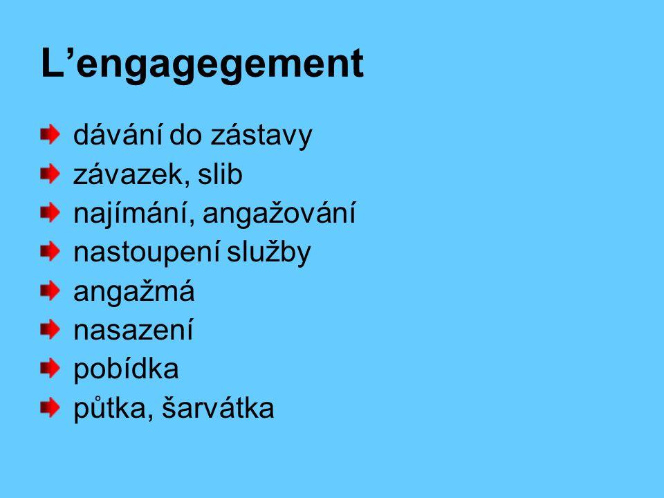 L'engagegement dávání do zástavy závazek, slib najímání, angažování nastoupení služby angažmá nasazení pobídka půtka, šarvátka