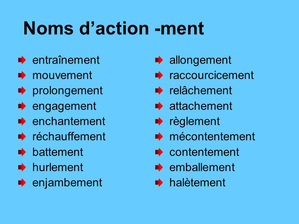 Noms d'action -ment entraînement mouvement prolongement engagement enchantement réchauffement battement hurlement enjambement allongement raccourcicement relâchement attachement règlement mécontentement contentement emballement halètement