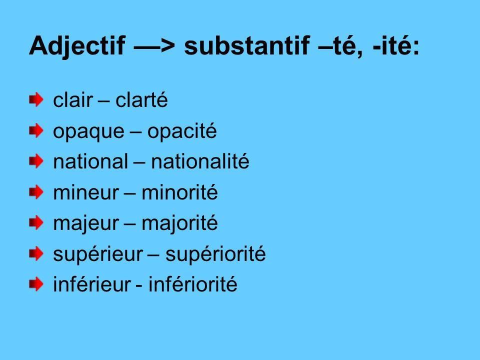 Adjectif —> substantif –té, -ité: clair – clarté opaque – opacité national – nationalité mineur – minorité majeur – majorité supérieur – supériorité inférieur - infériorité