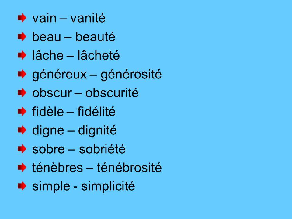 vain – vanité beau – beauté lâche – lâcheté généreux – générosité obscur – obscurité fidèle – fidélité digne – dignité sobre – sobriété ténèbres – ténébrosité simple - simplicité