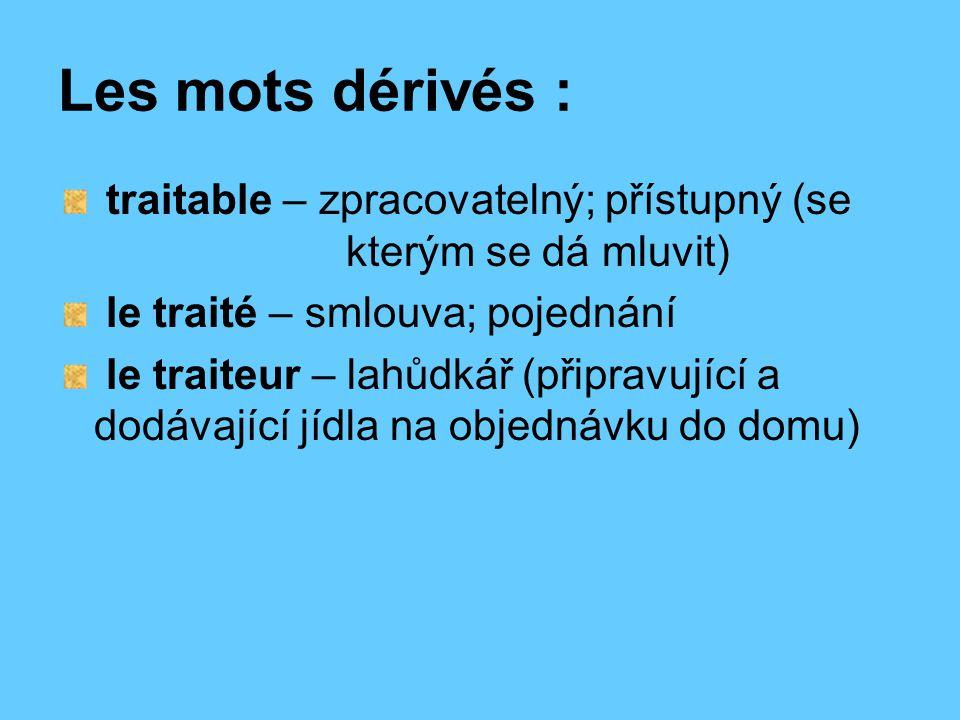 Les mots dérivés : traitable – zpracovatelný; přístupný (se kterým se dá mluvit) le traité – smlouva; pojednání le traiteur – lahůdkář (připravující a dodávající jídla na objednávku do domu)