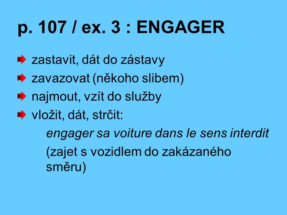 investovat do něčeho engager son honneur = zaručit se ctí engager sa parole = zavázat se slovem, zaručit se čestným slovem vyzvat, pozvat, vybídnout přimět někoho k něčemu zahájit, začít engager des pourparlers = začít vyjednávat
