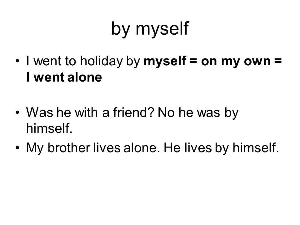 by myself I went to holiday by myself = on my own = I went alone Was he with a friend.