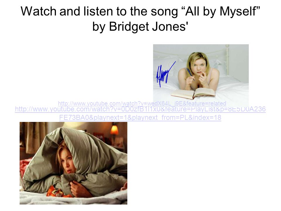 Watch and listen to the song All by Myself by Bridget Jones http://www.youtube.com/watch v=0D0zfB1l1x0&feature=PlayList&p=8E5D0A236 FE73BA0&playnext=1&playnext_from=PL&index=18 http://www.youtube.com/watch v=wedX64L_j9E&feature=related