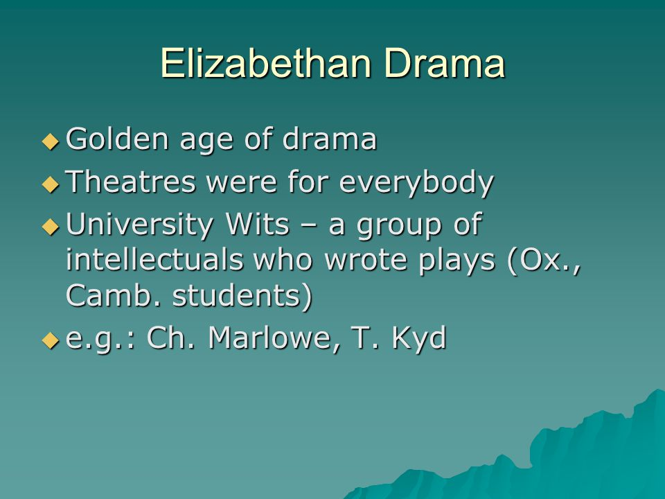 Elizabethan Drama  Golden age of drama  Theatres were for everybody  University Wits – a group of intellectuals who wrote plays (Ox., Camb. student
