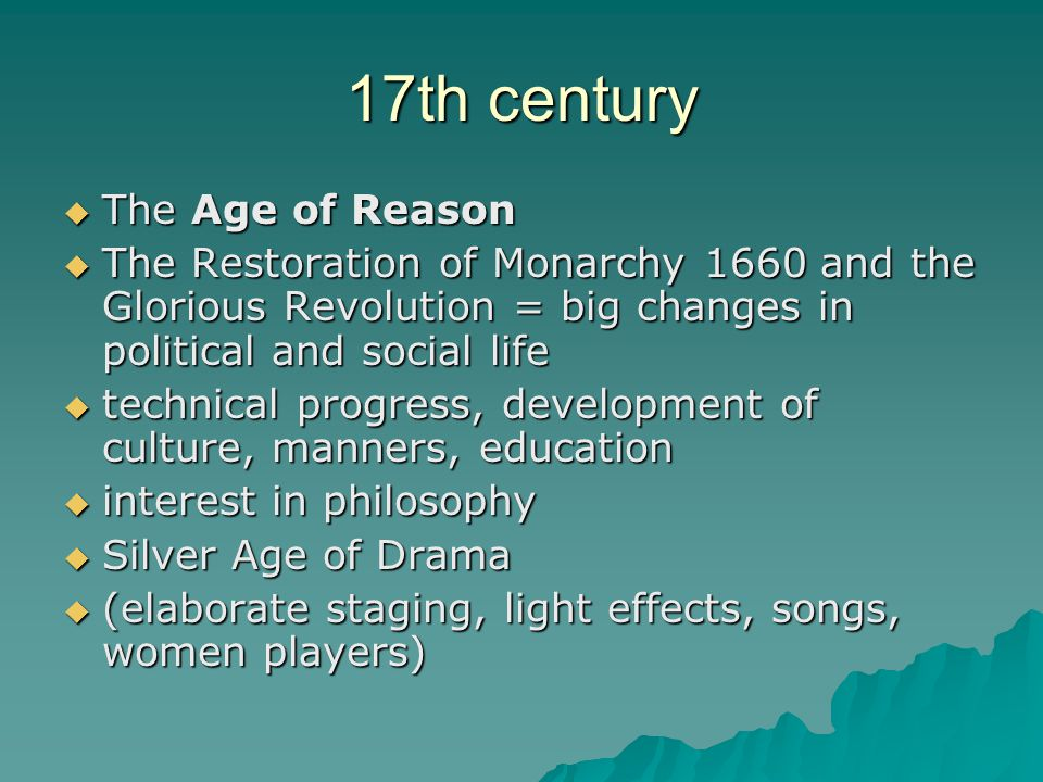 17th century  The Age of Reason  The Restoration of Monarchy 1660 and the Glorious Revolution = big changes in political and social life  technical