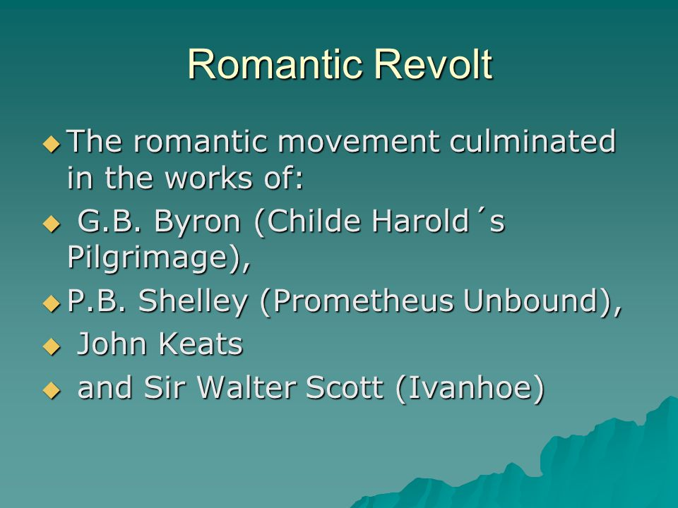 Romantic Revolt  The romantic movement culminated in the works of:  G.B. Byron (Childe Harold´s Pilgrimage),  P.B. Shelley (Prometheus Unbound), 