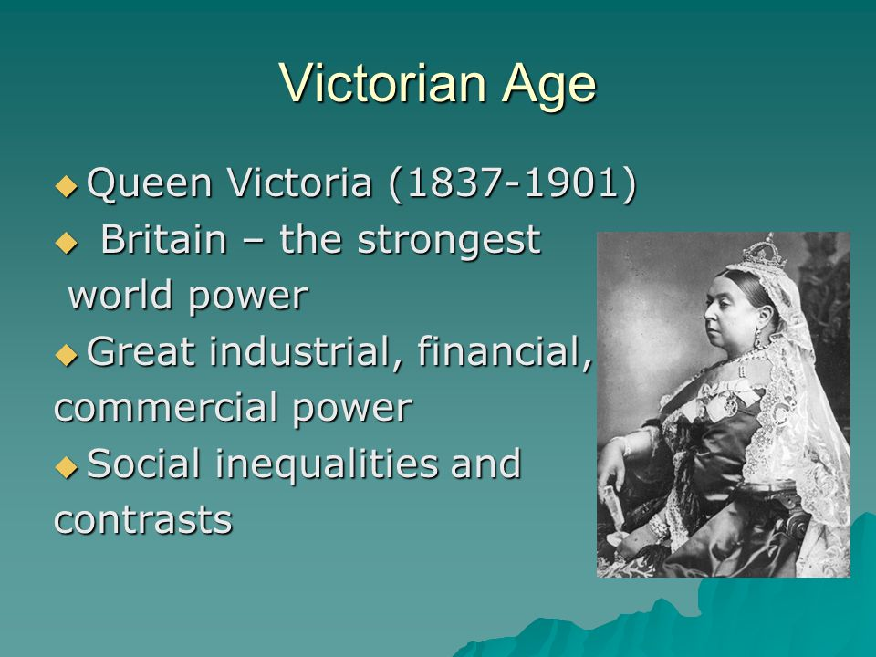 Victorian Age  Queen Victoria (1837-1901)  Britain – the strongest world power world power  Great industrial, financial, commercial power  Social