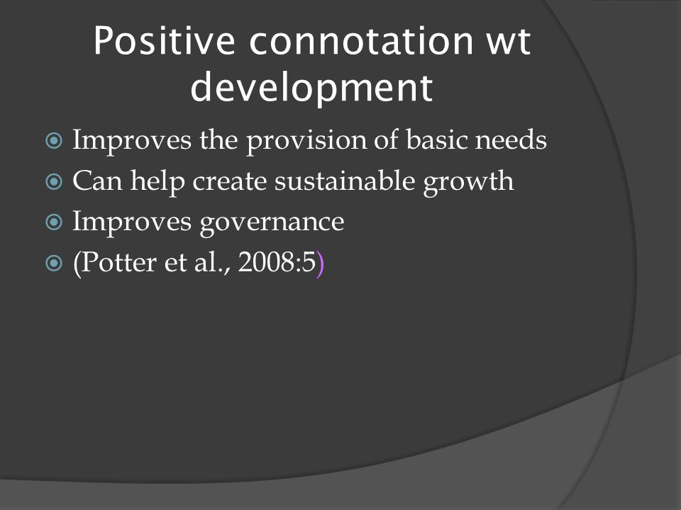 Positive connotation wt development  Improves the provision of basic needs  Can help create sustainable growth  Improves governance  (Potter et al., 2008:5)