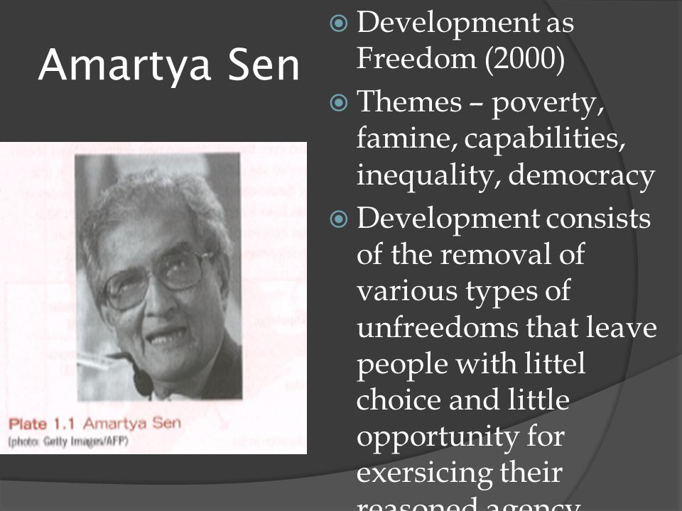 Amartya Sen  Development as Freedom (2000)  Themes – poverty, famine, capabilities, inequality, democracy  Development consists of the removal of various types of unfreedoms that leave people with littel choice and little opportunity for exersicing their reasoned agency