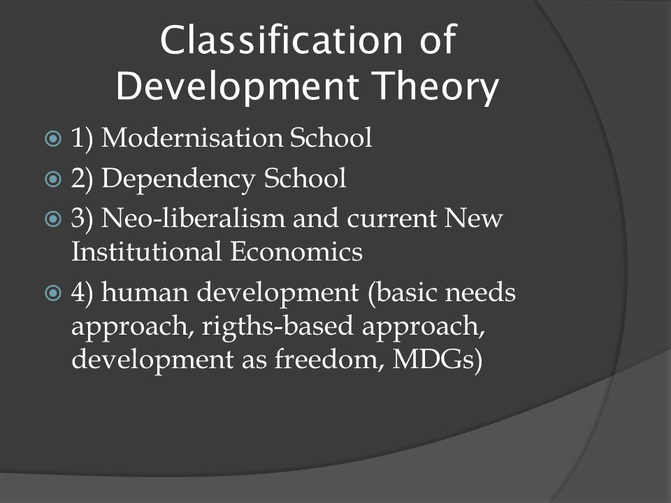Classification of Development Theory  1) Modernisation School  2) Dependency School  3) Neo-liberalism and current New Institutional Economics  4) human development (basic needs approach, rigths-based approach, development as freedom, MDGs)