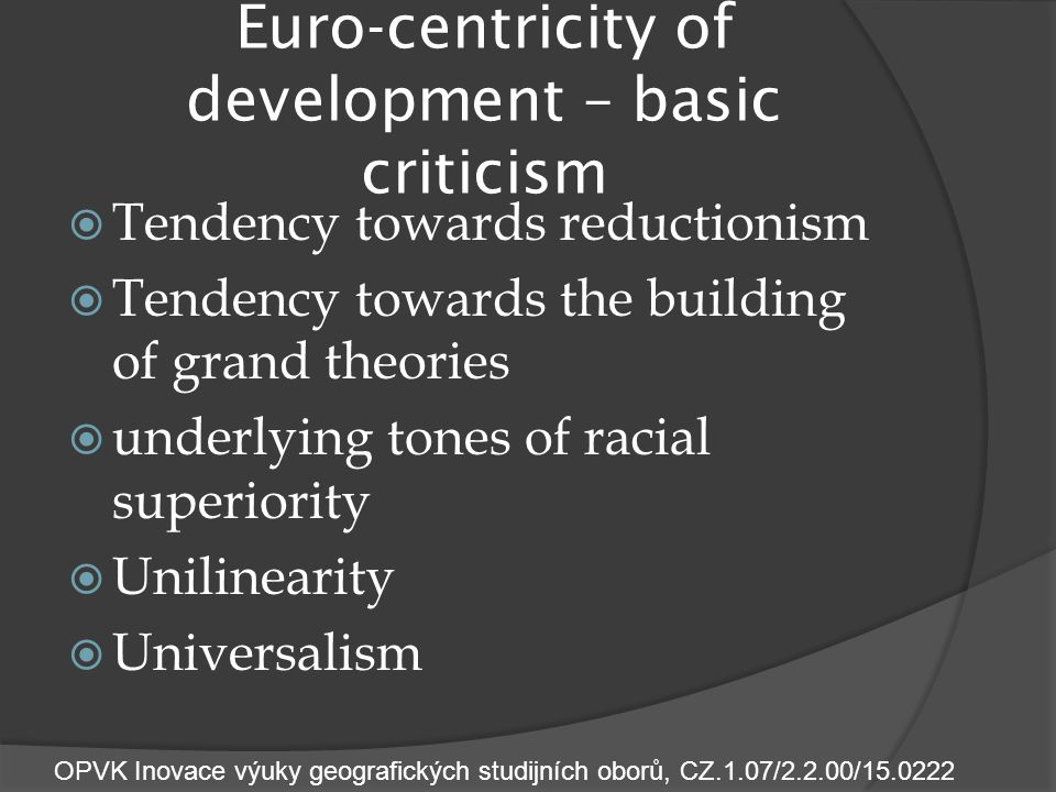 Euro-centricity of development – basic criticism  Tendency towards reductionism  Tendency towards the building of grand theories  underlying tones of racial superiority  Unilinearity  Universalism OPVK Inovace výuky geografických studijních oborů, CZ.1.07/2.2.00/15.0222
