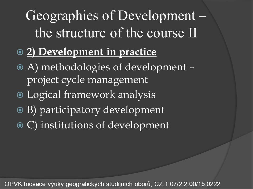 Geographies of Development – the structure of the course II  2) Development in practice  A) methodologies of development – project cycle management  Logical framework analysis  B) participatory development  C) institutions of development OPVK Inovace výuky geografických studijních oborů, CZ.1.07/2.2.00/15.0222
