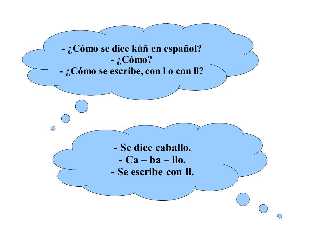 - ¿Cómo se dice kůň en español. - ¿Cómo. - ¿Cómo se escribe, con l o con ll.