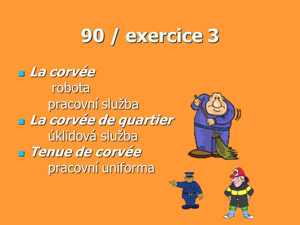 90 / exercice 3 La corvée La corvée robota robota pracovní služba La corvée de quartier La corvée de quartier úklidová služba Tenue de corvée Tenue de