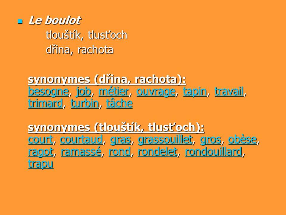 Le boulot Le boulot tlouštík, tlusťoch dřina, rachota synonymes (dřina, rachota): besognebesogne, job, métier, ouvrage, tapin, travail, trimard, turbi
