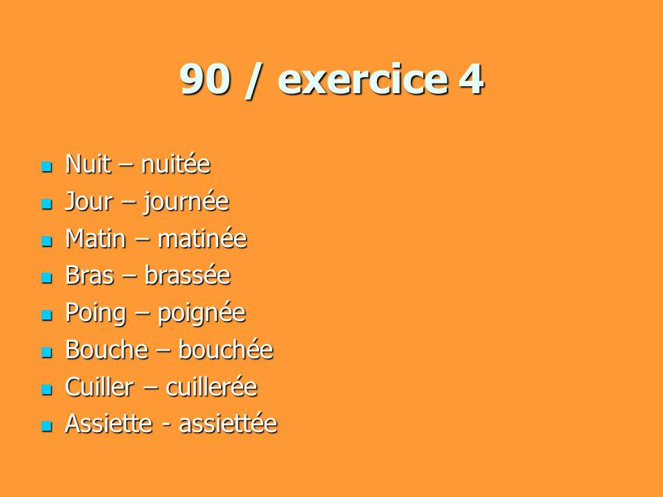 90 / exercice 4 Nuit – nuitée Nuit – nuitée Jour – journée Jour – journée Matin – matinée Matin – matinée Bras – brassée Bras – brassée Poing – poigné