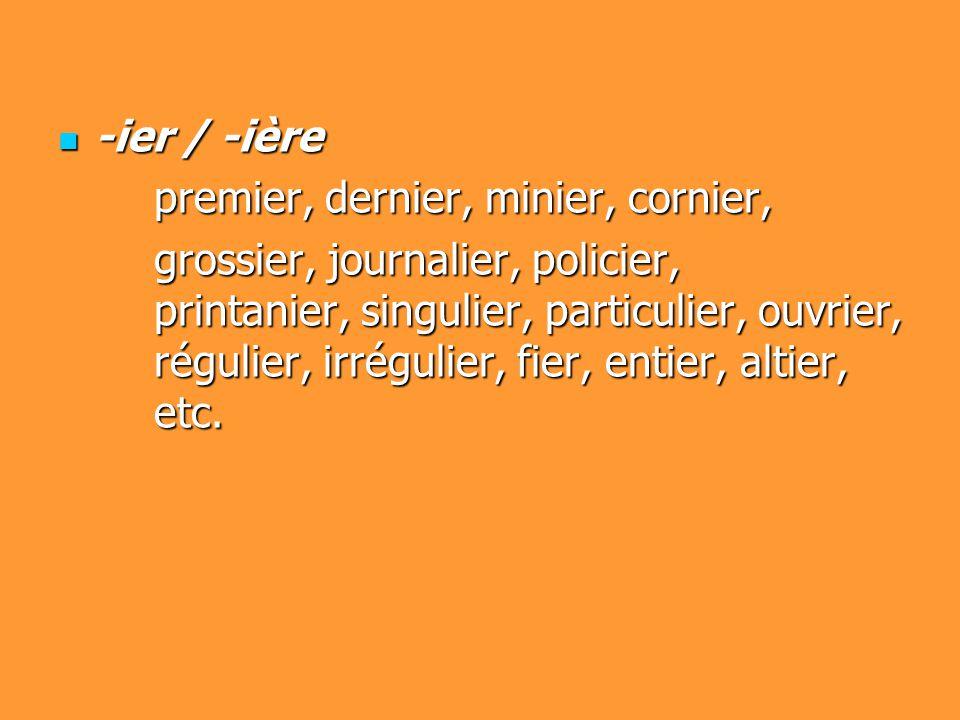 -ier / -ière -ier / -ière premier, dernier, minier, cornier, grossier, journalier, policier, printanier, singulier, particulier, ouvrier, régulier, ir
