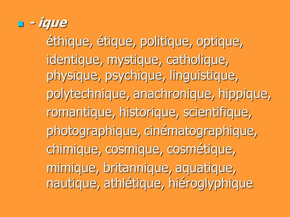 - ique - ique éthique, étique, politique, optique, identique, mystique, catholique, physique, psychique, linguistique, polytechnique, anachronique, hi