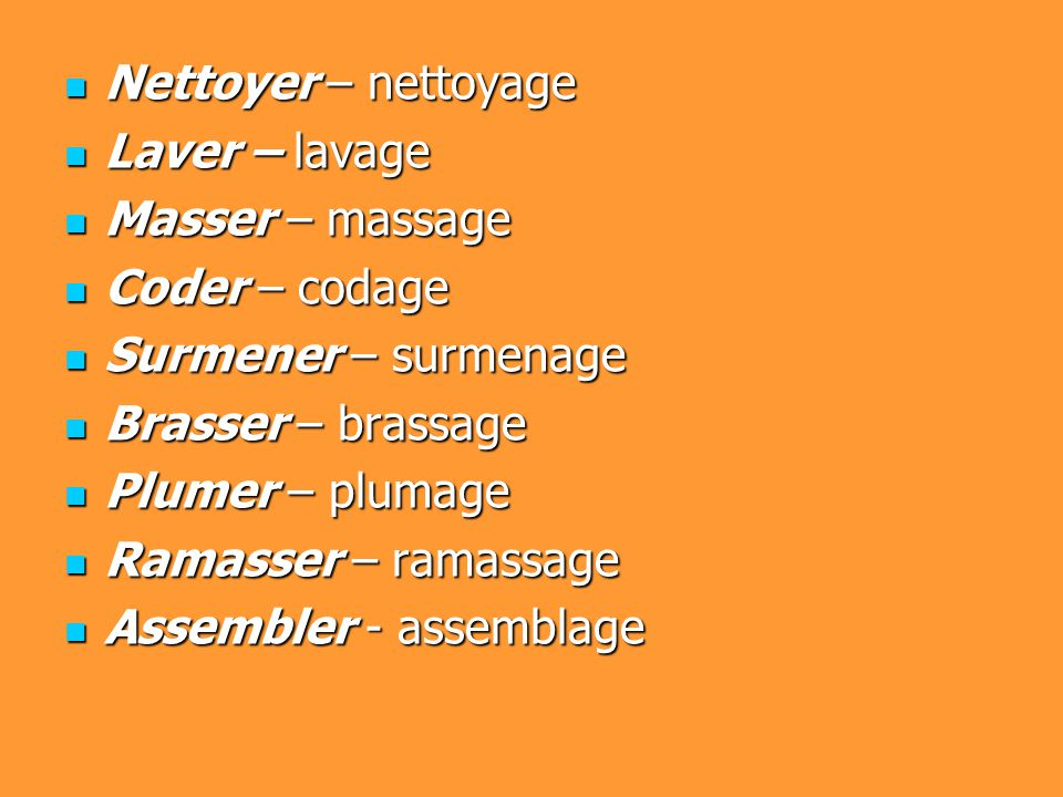 Nettoyer – nettoyage Nettoyer – nettoyage Laver – lavage Laver – lavage Masser – massage Masser – massage Coder – codage Coder – codage Surmener – surmenage Surmener – surmenage Brasser – brassage Brasser – brassage Plumer – plumage Plumer – plumage Ramasser – ramassage Ramasser – ramassage Assembler - assemblage Assembler - assemblage