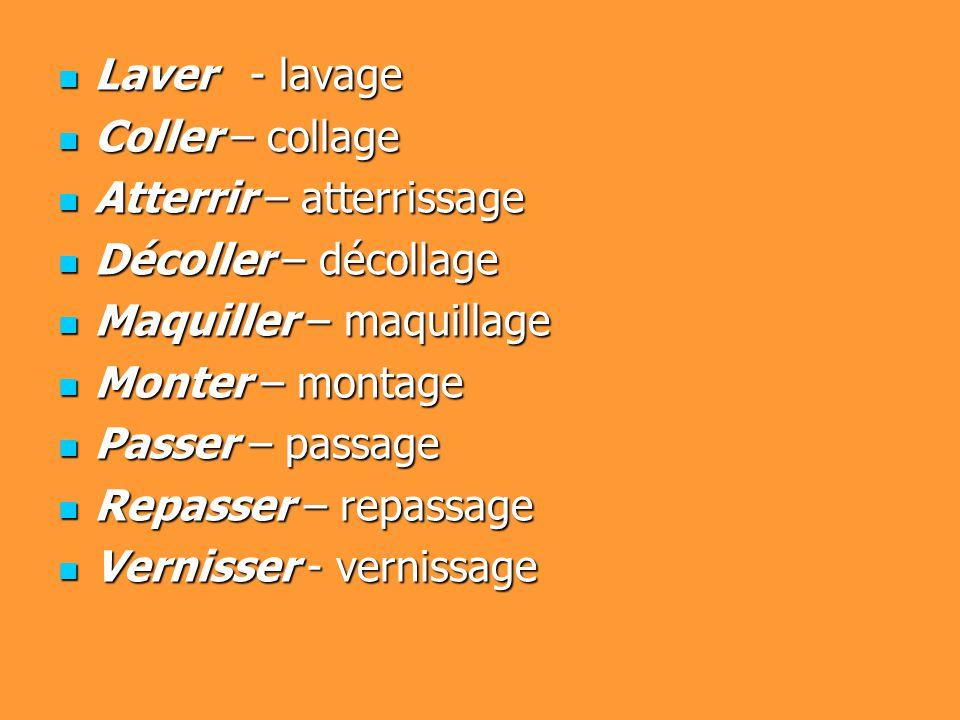 Laver - lavage Laver - lavage Coller – collage Coller – collage Atterrir – atterrissage Atterrir – atterrissage Décoller – décollage Décoller – décollage Maquiller – maquillage Maquiller – maquillage Monter – montage Monter – montage Passer – passage Passer – passage Repasser – repassage Repasser – repassage Vernisser - vernissage Vernisser - vernissage