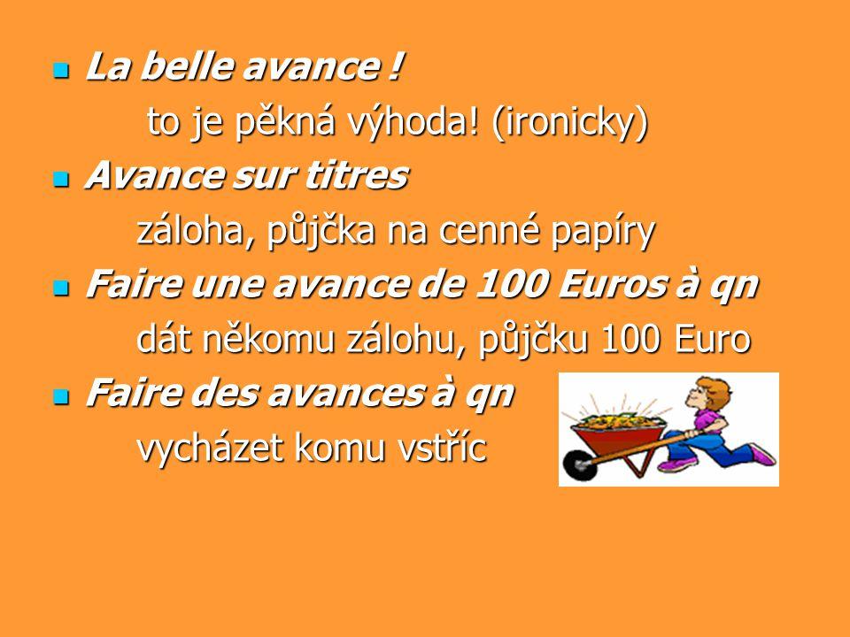 La belle avance ! La belle avance ! to je pěkná výhoda! (ironicky) to je pěkná výhoda! (ironicky) Avance sur titres Avance sur titres záloha, půjčka n