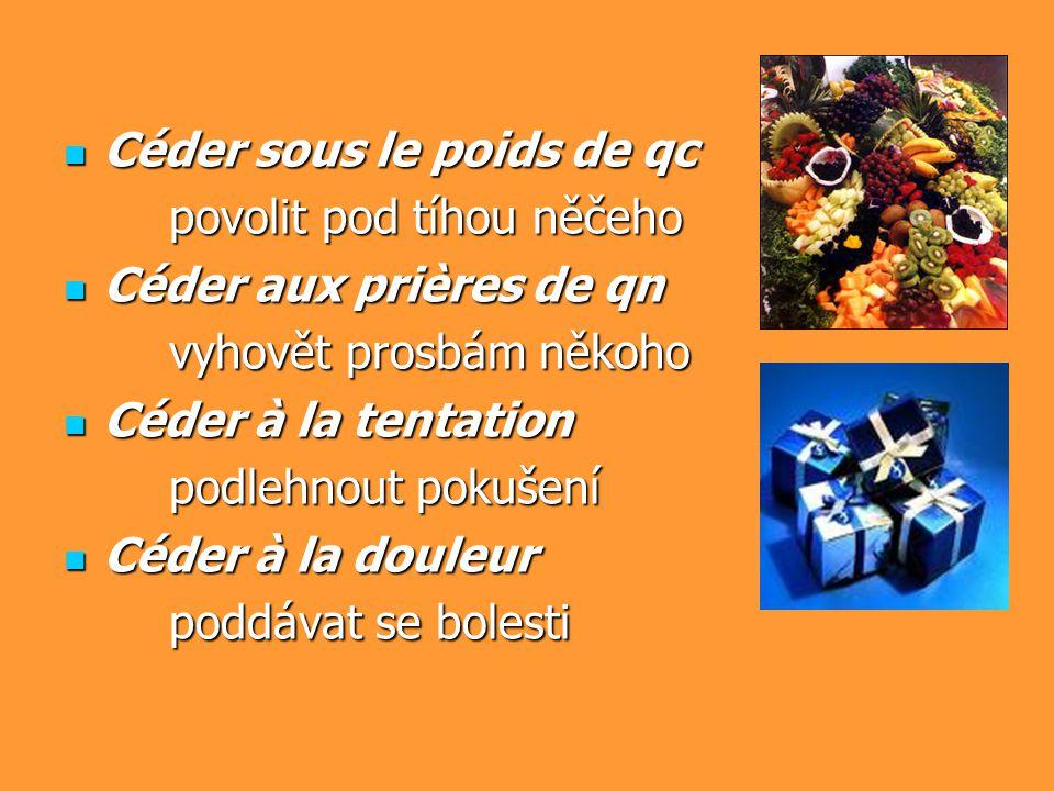 Céder sous le poids de qc Céder sous le poids de qc povolit pod tíhou něčeho Céder aux prières de qn Céder aux prières de qn vyhovět prosbám někoho Cé