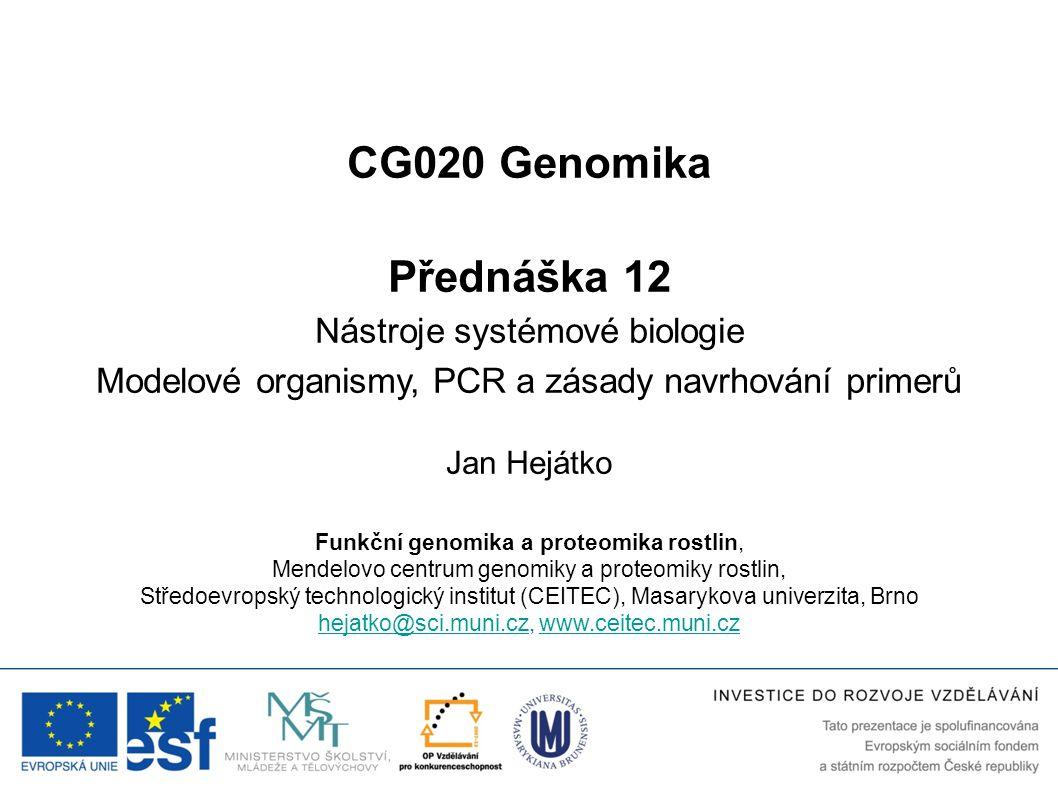 CG020 Genomika Přednáška 12 Nástroje systémové biologie Modelové organismy, PCR a zásady navrhování primerů Jan Hejátko Funkční genomika a proteomika rostlin, Mendelovo centrum genomiky a proteomiky rostlin, Středoevropský technologický institut (CEITEC), Masarykova univerzita, Brno hejatko@sci.muni.czhejatko@sci.muni.cz, www.ceitec.muni.czwww.ceitec.muni.cz