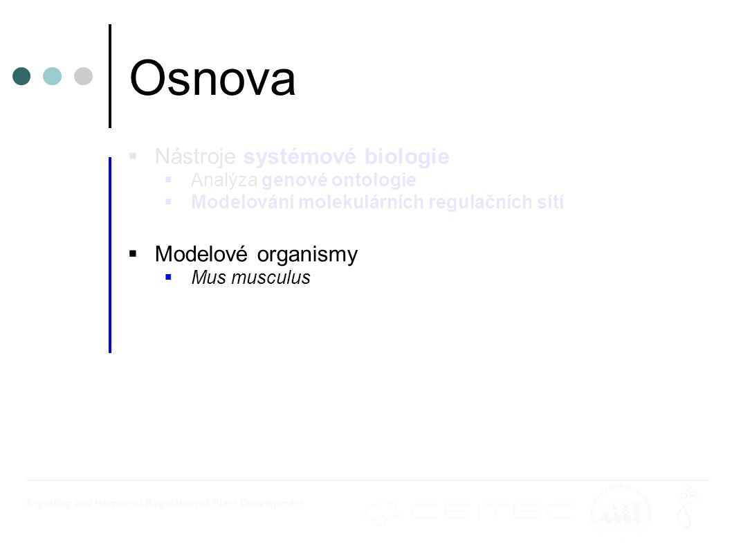 Signaling and Hormonal Regulation of Plant Development  Nástroje systémové biologie  Analýza genové ontologie  Modelování molekulárních regulačních sítí  Modelové organismy  Mus musculus Osnova