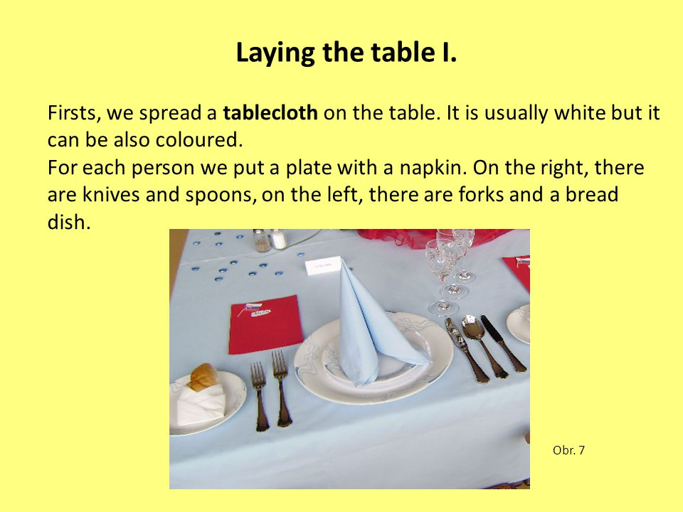 Laying the table I. Firsts, we spread a tablecloth on the table. It is usually white but it can be also coloured. For each person we put a plate with