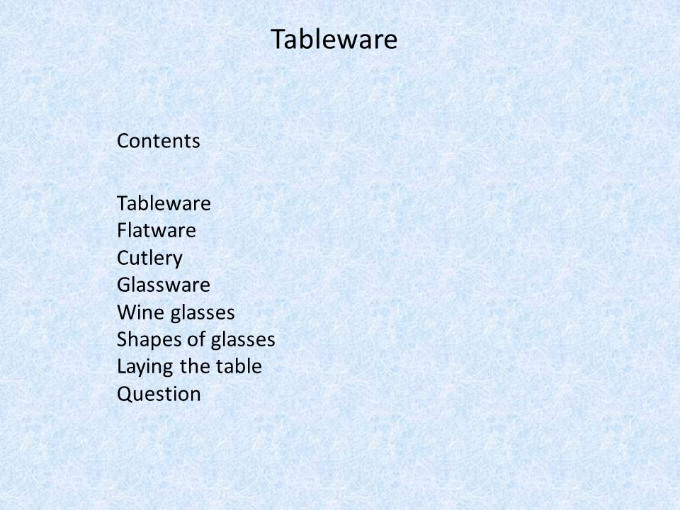 Tableware Contents Tableware Flatware Cutlery Glassware Wine glasses Shapes of glasses Laying the table Question