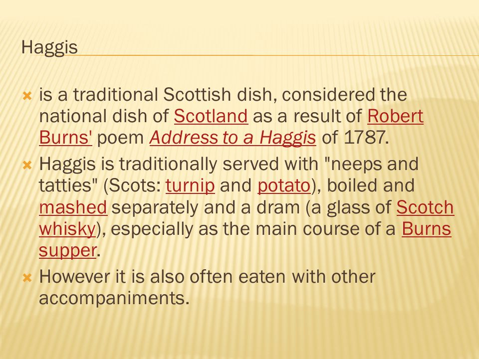 Haggis  is a traditional Scottish dish, considered the national dish of Scotland as a result of Robert Burns' poem Address to a Haggis of 1787.Scotla