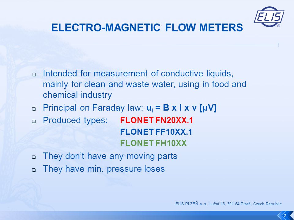  Intended for measurement of conductive liquids, mainly for clean and waste water, using in food and chemical industry  Principal on Faraday law: u i = B x l x v [μV]  Produced types: FLONET FN20XX.1 FLONET FF10XX.1 FLONET FH10XX  They don't have any moving parts  They have min.