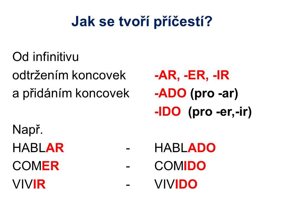 Jak se tvoří příčestí? Od infinitivu odtržením koncovek -AR, -ER, -IR a přidáním koncovek -ADO (pro -ar) -IDO (pro -er,-ir) Např. HABLAR-HABLADO COMER