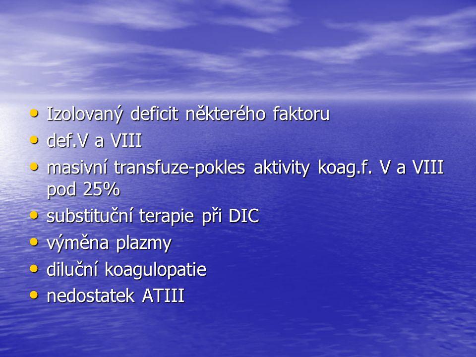 Izolovaný deficit některého faktoru Izolovaný deficit některého faktoru def.V a VIII def.V a VIII masivní transfuze-pokles aktivity koag.f. V a VIII p