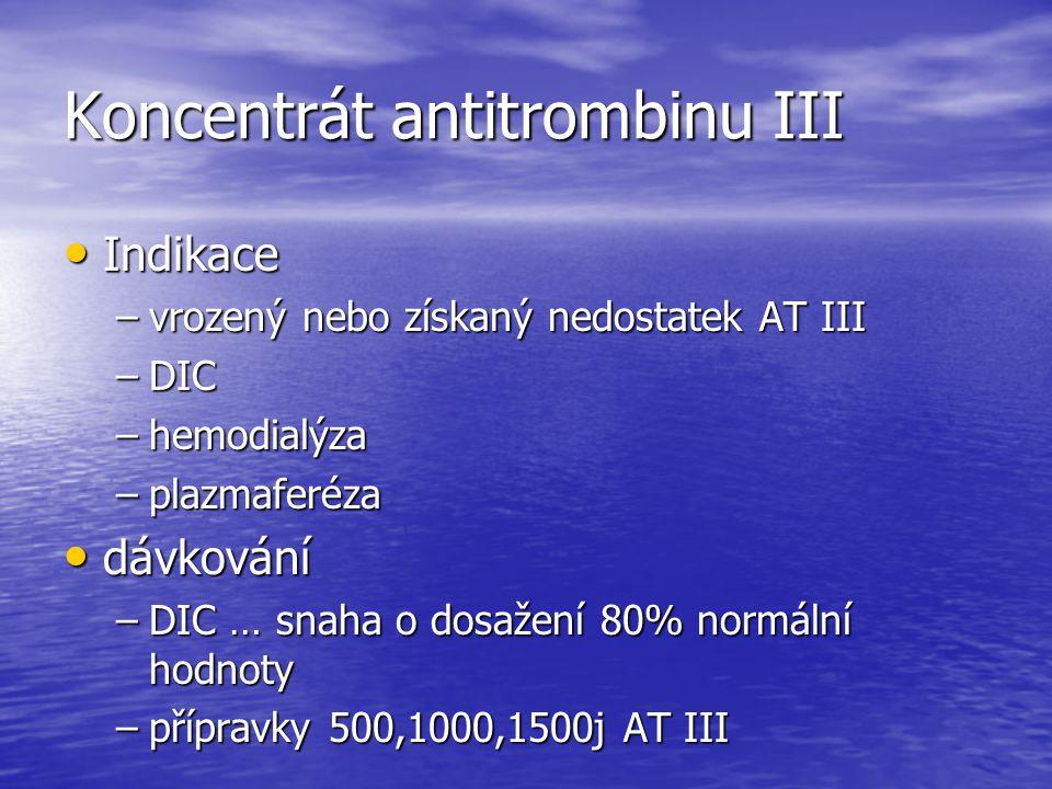 Koncentrát antitrombinu III Indikace Indikace –vrozený nebo získaný nedostatek AT III –DIC –hemodialýza –plazmaferéza dávkování dávkování –DIC … snaha