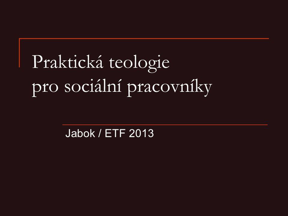 Praktická teologie pro sociální pracovníky Jabok / ETF 2013
