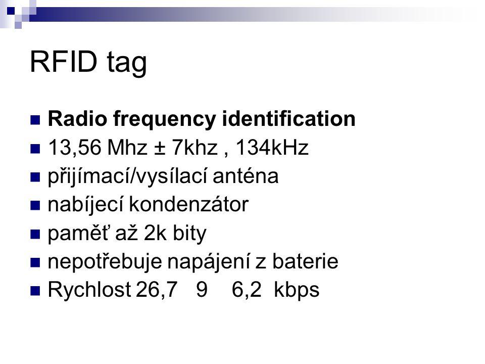 RFID tag Radio frequency identification 13,56 Mhz ± 7khz, 134kHz přijímací/vysílací anténa nabíjecí kondenzátor paměť až 2k bity nepotřebuje napájení z baterie Rychlost 26,7 9 6,2 kbps